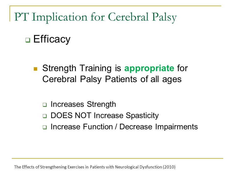 PT Implication for Cerebral Palsy  Efficacy Strength Training is appropriate for Cerebral Palsy Patients of all ages  Increases Strength  DOES NOT Increase Spasticity  Increase Function / Decrease Impairments The Effects of Strengthening Exercises in Patients with Neurological Dysfunction (2010)