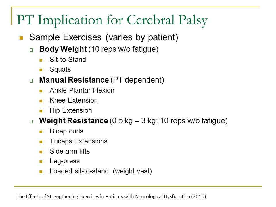PT Implication for Cerebral Palsy Sample Exercises (varies by patient)  Body Weight (10 reps w/o fatigue) Sit-to-Stand Squats  Manual Resistance (PT dependent) Ankle Plantar Flexion Knee Extension Hip Extension  Weight Resistance (0.5 kg – 3 kg; 10 reps w/o fatigue) Bicep curls Triceps Extensions Side-arm lifts Leg-press Loaded sit-to-stand (weight vest) The Effects of Strengthening Exercises in Patients with Neurological Dysfunction (2010)