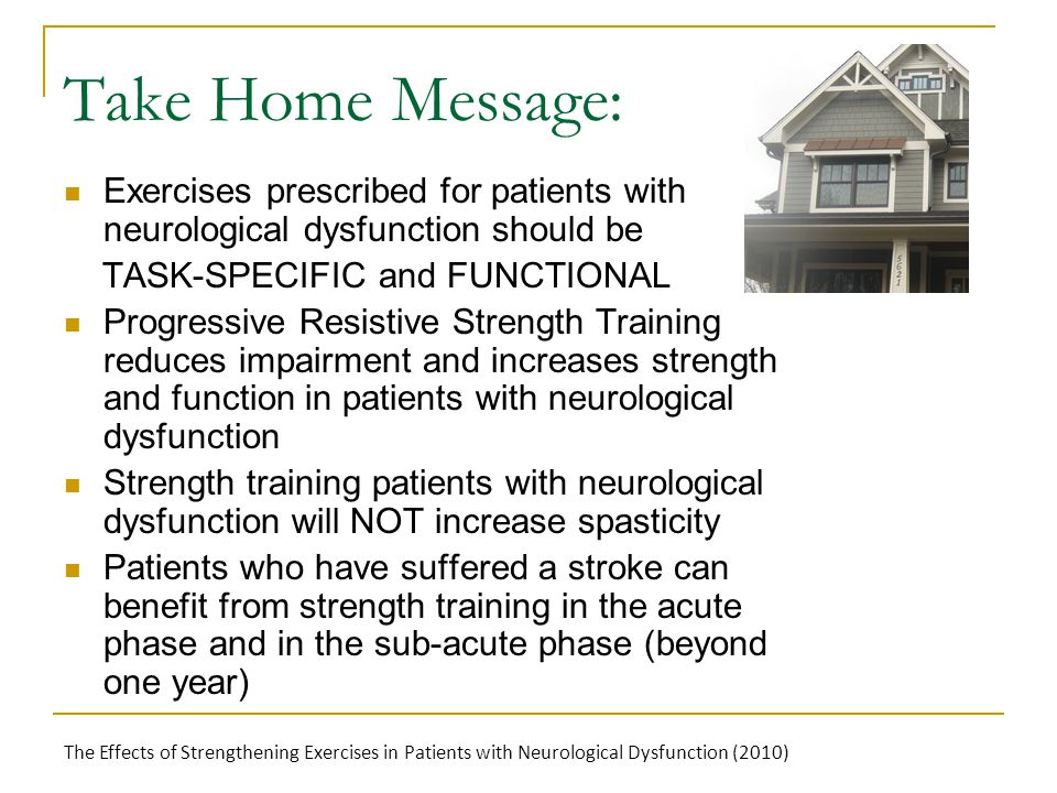 Take Home Message: Exercises prescribed for patients with neurological dysfunction should be TASK-SPECIFIC and FUNCTIONAL Progressive Resistive Strength Training reduces impairment and increases strength and function in patients with neurological dysfunction Strength training patients with neurological dysfunction will NOT increase spasticity Patients who have suffered a stroke can benefit from strength training in the acute phase and in the sub-acute phase (beyond one year) The Effects of Strengthening Exercises in Patients with Neurological Dysfunction (2010)