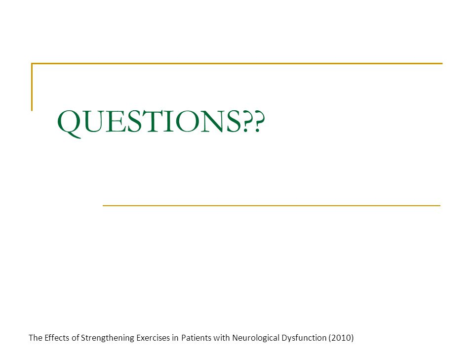 QUESTIONS?? The Effects of Strengthening Exercises in Patients with Neurological Dysfunction (2010)