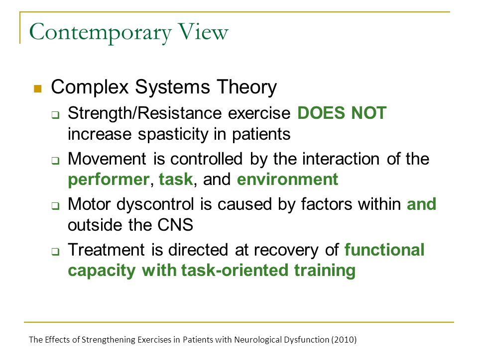 Contemporary View Complex Systems Theory  Strength/Resistance exercise DOES NOT increase spasticity in patients  Movement is controlled by the interaction of the performer, task, and environment  Motor dyscontrol is caused by factors within and outside the CNS  Treatment is directed at recovery of functional capacity with task-oriented training The Effects of Strengthening Exercises in Patients with Neurological Dysfunction (2010)