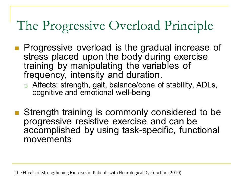The Progressive Overload Principle Progressive overload is the gradual increase of stress placed upon the body during exercise training by manipulating the variables of frequency, intensity and duration.