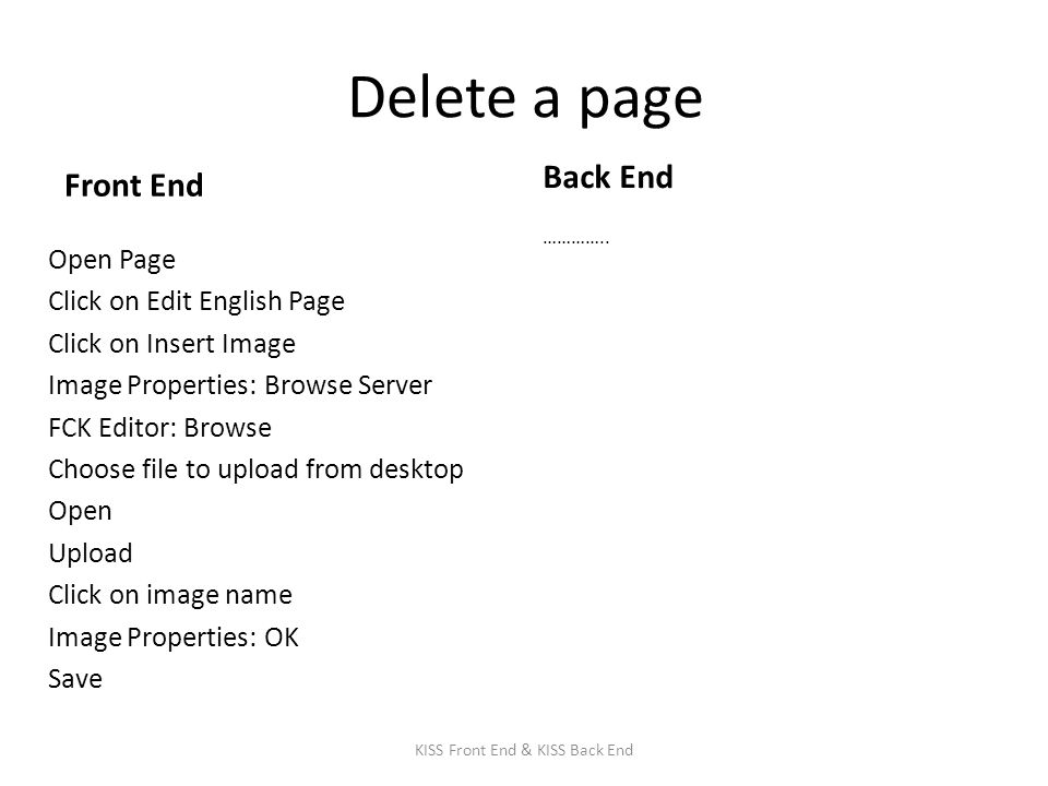 Delete a page Front End Open Page Click on Edit English Page Click on Insert Image Image Properties: Browse Server FCK Editor: Browse Choose file to upload from desktop Open Upload Click on image name Image Properties: OK Save Back End …………..