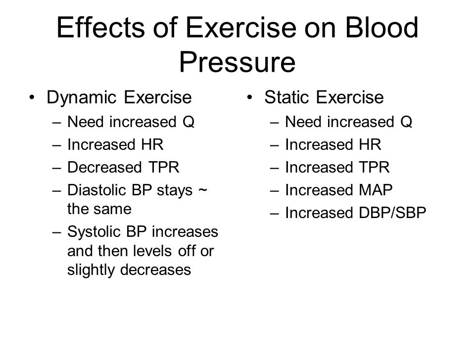 Effects of Exercise on Blood Pressure Dynamic Exercise –Need increased Q –Increased HR –Decreased TPR –Diastolic BP stays ~ the same –Systolic BP increases and then levels off or slightly decreases Static Exercise –Need increased Q –Increased HR –Increased TPR –Increased MAP –Increased DBP/SBP