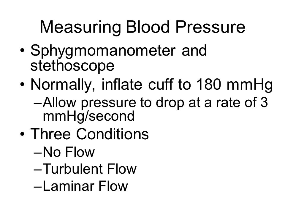 Measuring Blood Pressure Sphygmomanometer and stethoscope Normally, inflate cuff to 180 mmHg –Allow pressure to drop at a rate of 3 mmHg/second Three Conditions –No Flow –Turbulent Flow –Laminar Flow