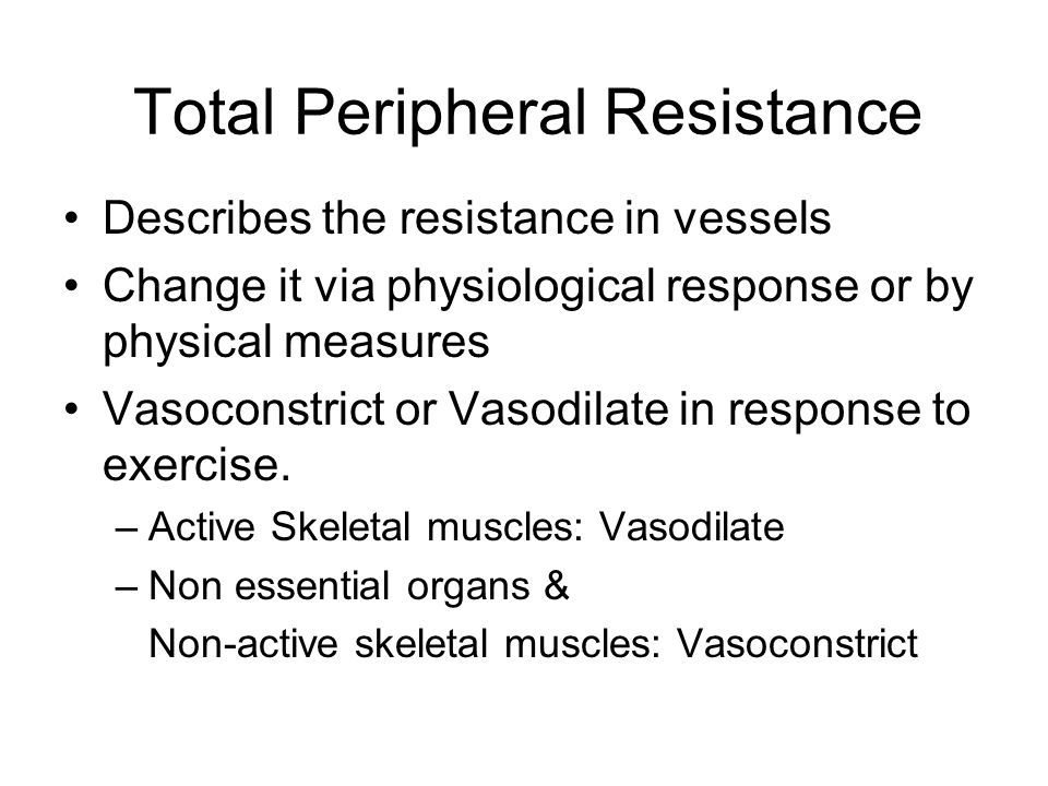 Total Peripheral Resistance Describes the resistance in vessels Change it via physiological response or by physical measures Vasoconstrict or Vasodila