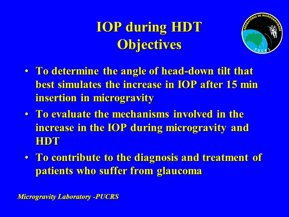 IOP during HDT Protocol Number of subjects: 8 (16 eyes)Number of subjects: 8 (16 eyes) Portable aplanation tonometerPortable aplanation tonometer IOP measurements:IOP measurements: –Sitting position (after 5 min - baseline) –4 randomized angles of HDT (after 15 min): 6, 12, 18 and 34 degrees 6, 12, 18 and 34 degrees –Time of day: 8 - 12 AM –Test duration per subject: 2 h Microgravity Laboratory-PUCRS