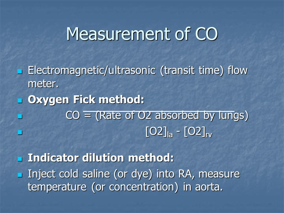 Measurement of CO Electromagnetic/ultrasonic (transit time) flow meter. Electromagnetic/ultrasonic (transit time) flow meter. Oxygen Fick method: Oxyg