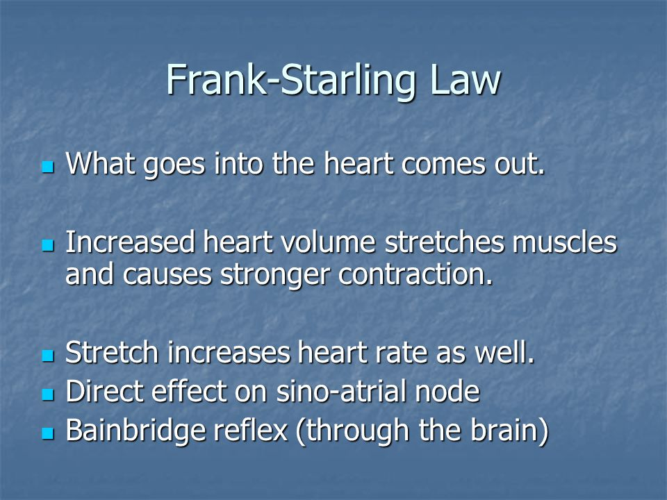 Frank-Starling Law What goes into the heart comes out. What goes into the heart comes out. Increased heart volume stretches muscles and causes stronge