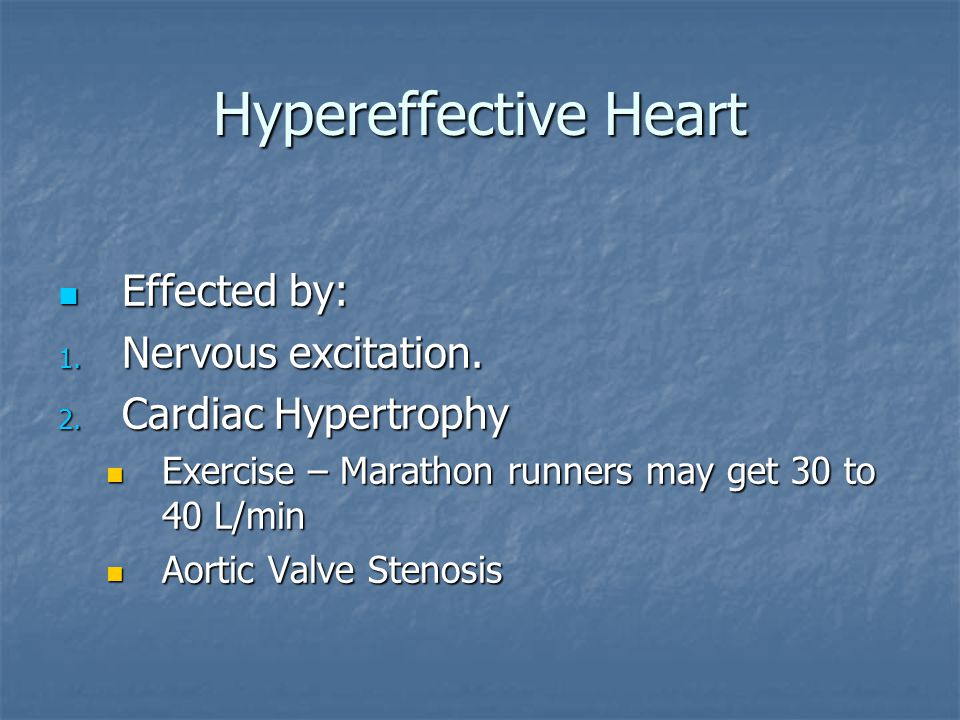 Hypereffective Heart Effected by: Effected by: 1. Nervous excitation. 2. Cardiac Hypertrophy Exercise – Marathon runners may get 30 to 40 L/min Exerci