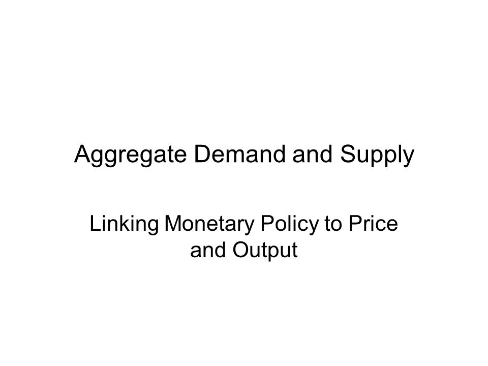 Aggregate Demand and Supply Linking Monetary Policy to Price and Output