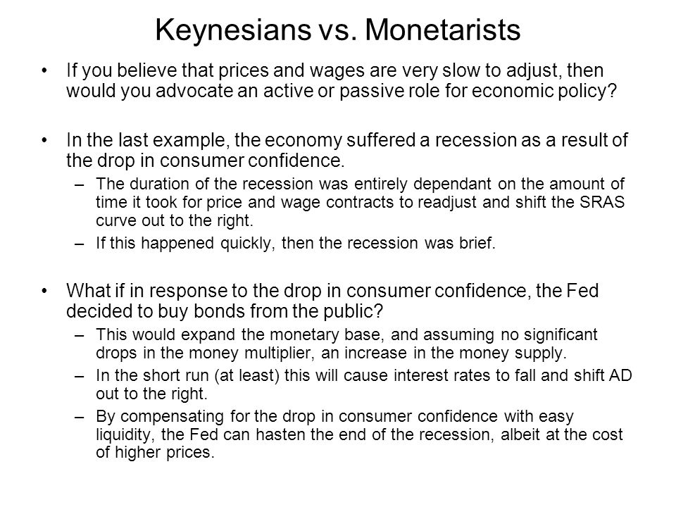 Keynesians vs. Monetarists If you believe that prices and wages are very slow to adjust, then would you advocate an active or passive role for economi