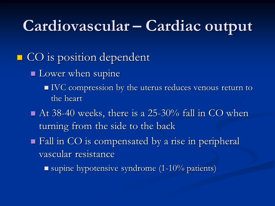 Cardiovascular – Cardiac output CO is position dependent CO is position dependent Lower when supine Lower when supine IVC compression by the uterus re