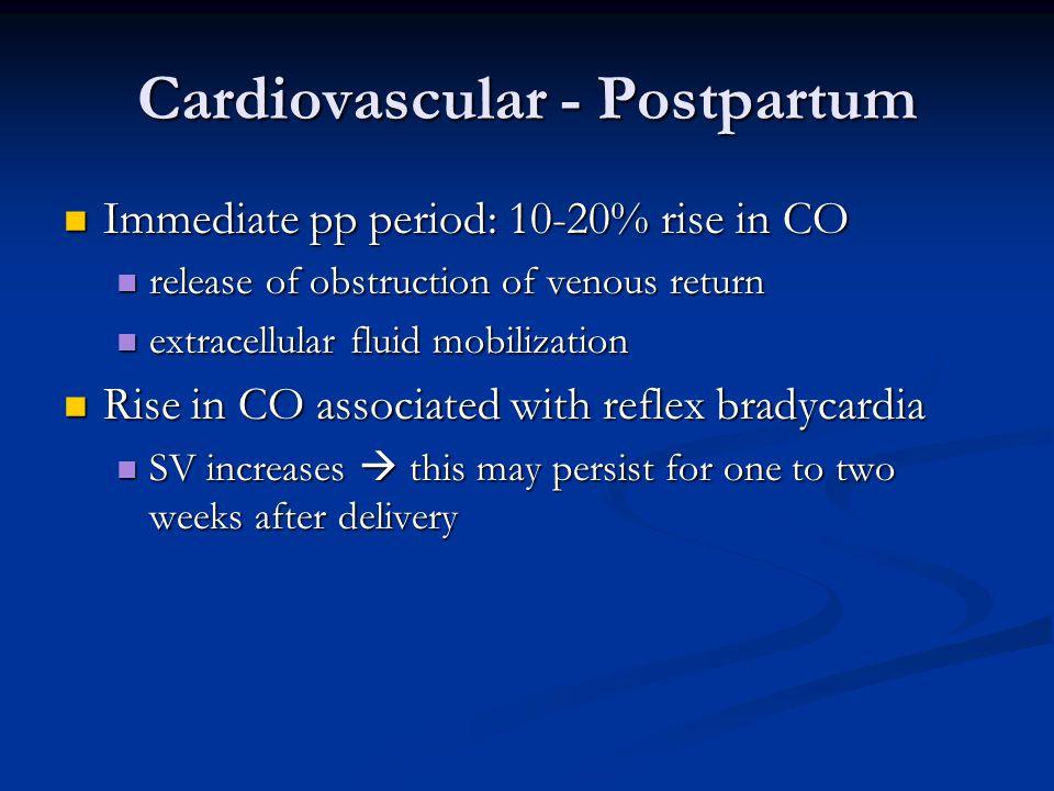 Cardiovascular - Postpartum Immediate pp period: 10-20% rise in CO Immediate pp period: 10-20% rise in CO release of obstruction of venous return rele