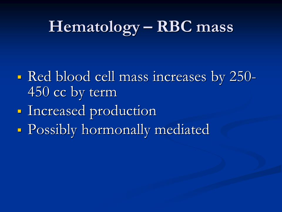 Hematology – RBC mass  Red blood cell mass increases by 250- 450 cc by term  Increased production  Possibly hormonally mediated
