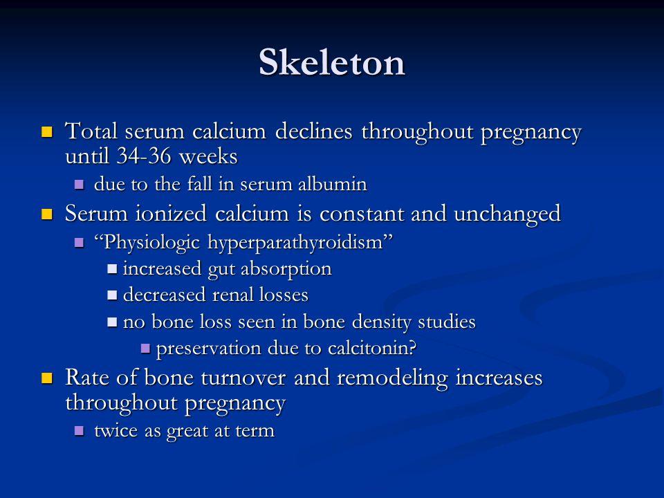 Skeleton Total serum calcium declines throughout pregnancy until 34-36 weeks Total serum calcium declines throughout pregnancy until 34-36 weeks due t