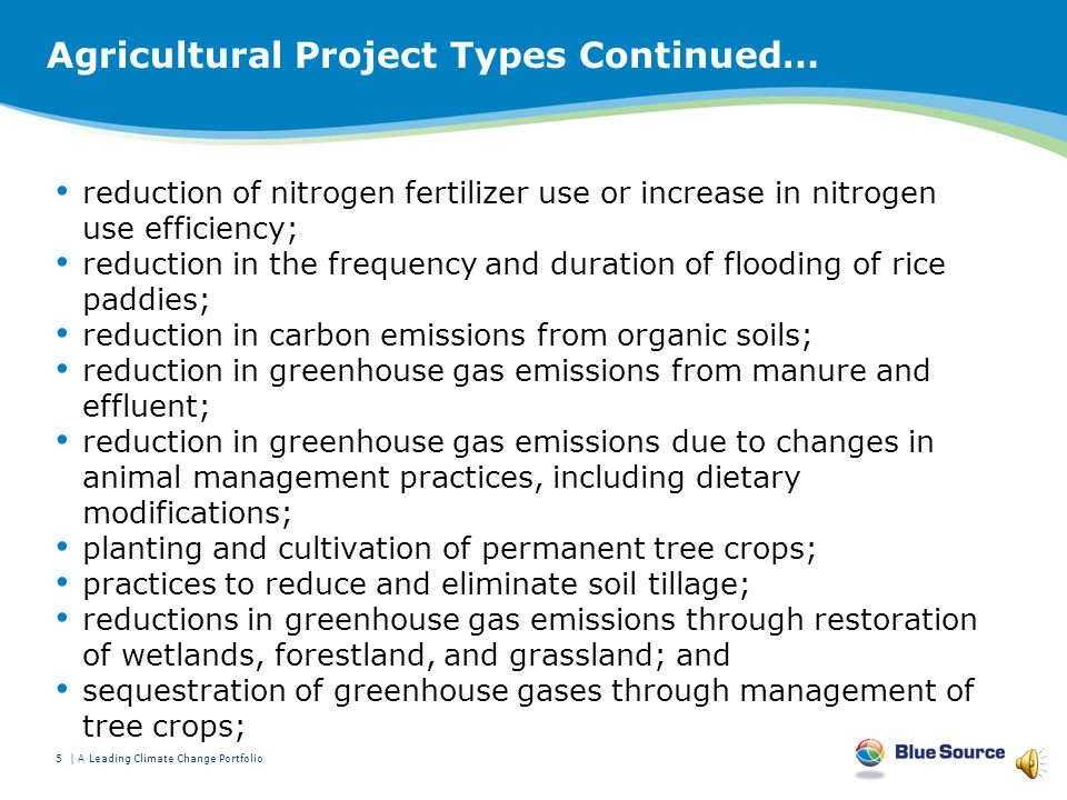 Agricultural Project Types Methane collection, combustion and avoidance projects involving organic waste streams that would have otherwise emitted methane in the atmosphere, including manure management and biogas capture and combustion; Projects involving afforestation or reforestation of acreage not forested as of January 1, 2009 Forest management resulting in an increase in forest carbon stores, including harvested wood products Agricultural, grassland, and rangeland sequestration and management practices, including –Altered tillage practices, including avoided abandonment of such practices, –Winter cover cropping, continuous cropping and other means to increase biomass returned to soil in lieu of planting followed by fallowing; 4 | Blue Source | A Leading Climate Change Portfolio