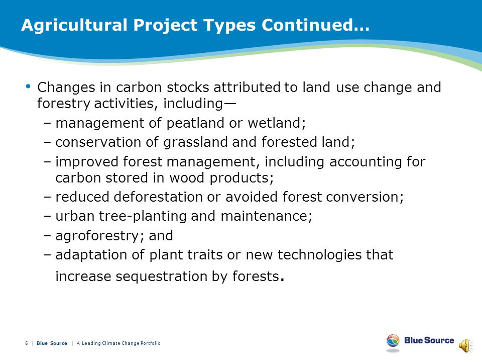 Agricultural Project Types Continued… reduction of nitrogen fertilizer use or increase in nitrogen use efficiency; reduction in the frequency and duration of flooding of rice paddies; reduction in carbon emissions from organic soils; reduction in greenhouse gas emissions from manure and effluent; reduction in greenhouse gas emissions due to changes in animal management practices, including dietary modifications; planting and cultivation of permanent tree crops; practices to reduce and eliminate soil tillage; reductions in greenhouse gas emissions through restoration of wetlands, forestland, and grassland; and sequestration of greenhouse gases through management of tree crops; 5 | A Leading Climate Change Portfolio