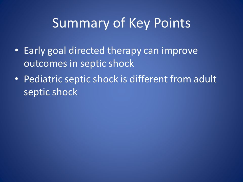 Summary of Key Points Early goal directed therapy can improve outcomes in septic shock Pediatric septic shock is different from adult septic shock