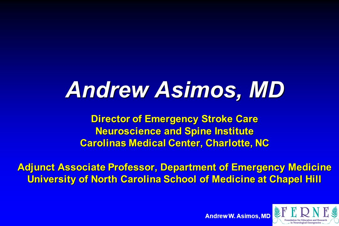 Andrew W. Asimos, MD Andrew Asimos, MD Director of Emergency Stroke Care Neuroscience and Spine Institute Carolinas Medical Center, Charlotte, NC Adju