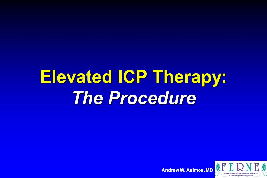 Andrew W. Asimos, MD Elevated ICP Therapy: The Procedure