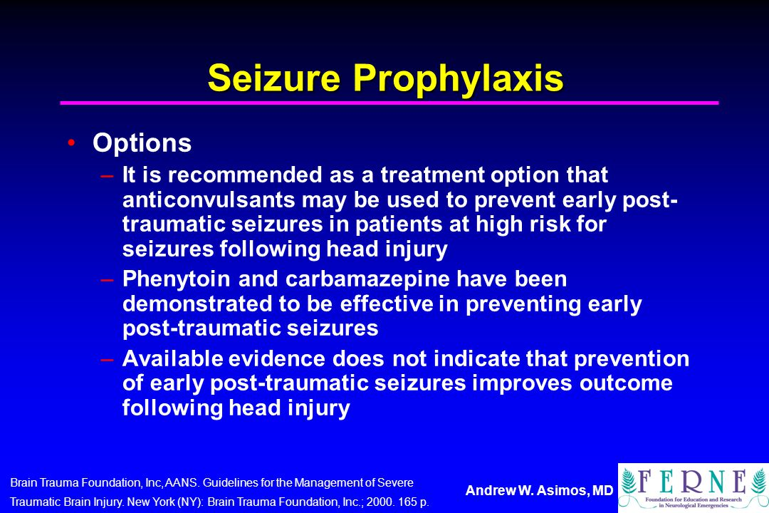 Andrew W. Asimos, MD Seizure Prophylaxis Options –It is recommended as a treatment option that anticonvulsants may be used to prevent early post- trau