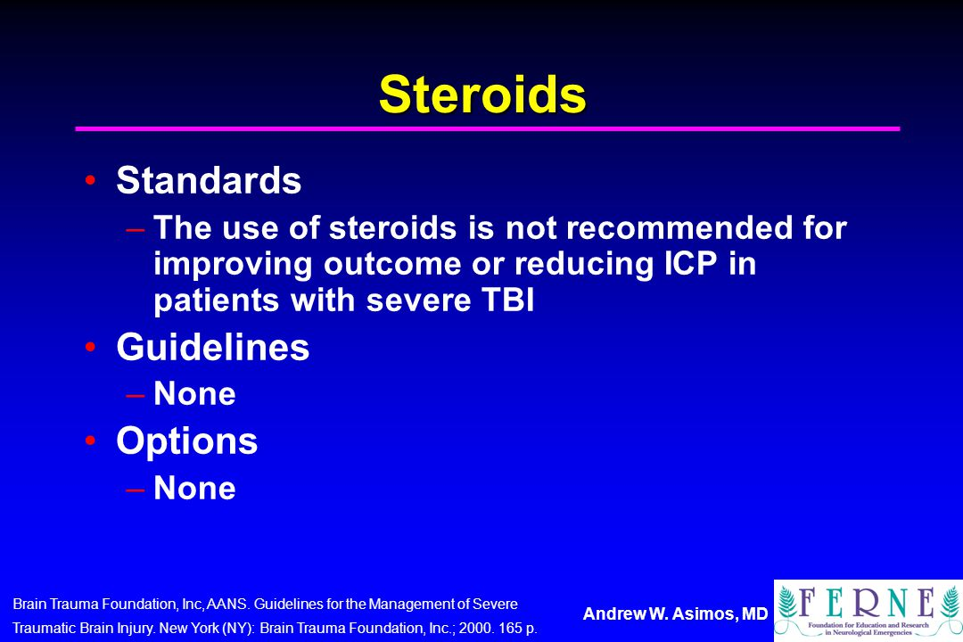 Andrew W. Asimos, MD Steroids Standards –The use of steroids is not recommended for improving outcome or reducing ICP in patients with severe TBI Guid