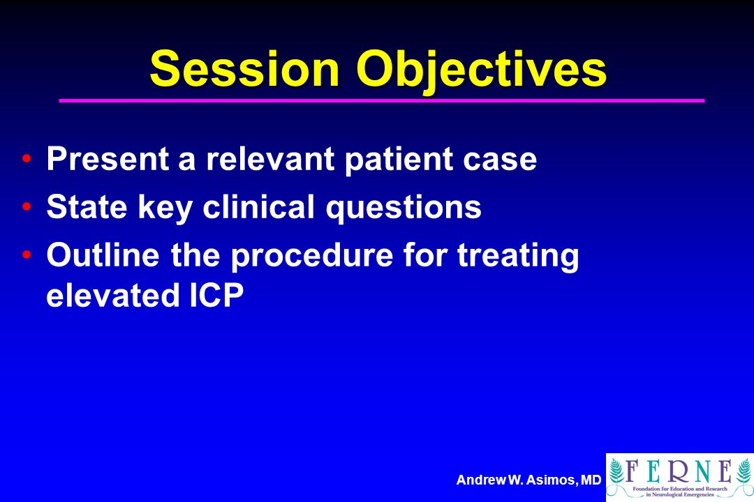 Session Objectives Present a relevant patient case State key clinical questions Outline the procedure for treating elevated ICP