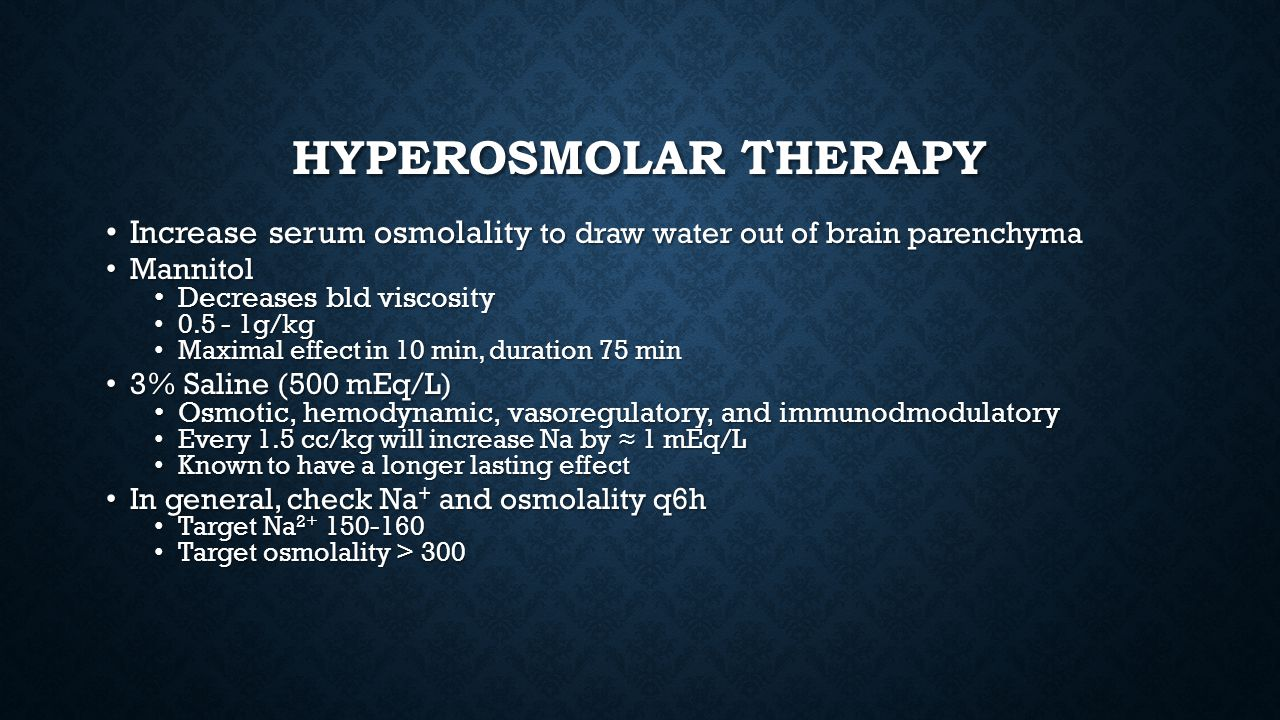 HYPEROSMOLAR THERAPY Increase serum osmolality to draw water out of brain parenchyma Increase serum osmolality to draw water out of brain parenchyma M