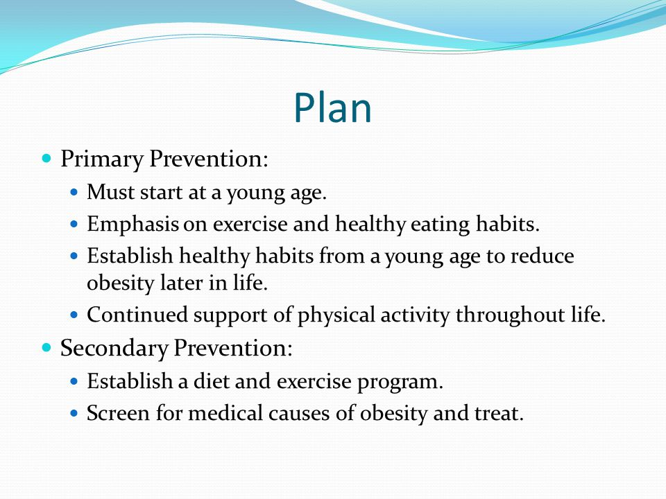 Plan Primary Prevention: Must start at a young age.