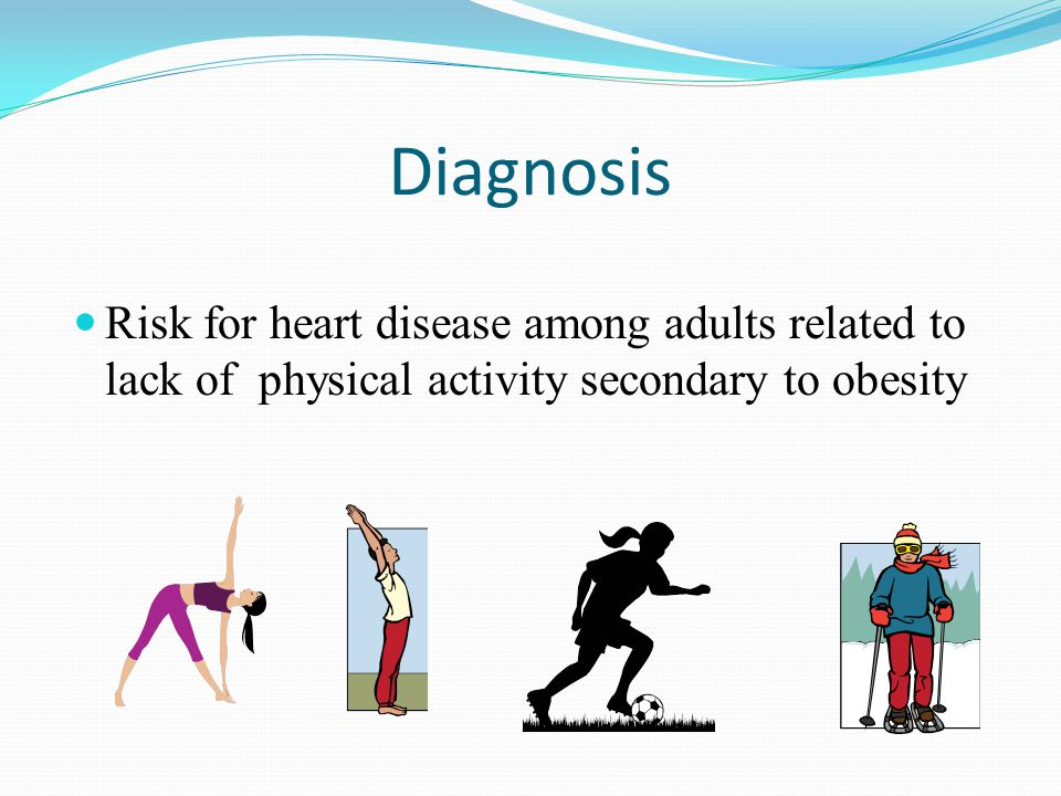 Diagnosis Risk for heart disease among adults related to lack of physical activity secondary to obesity