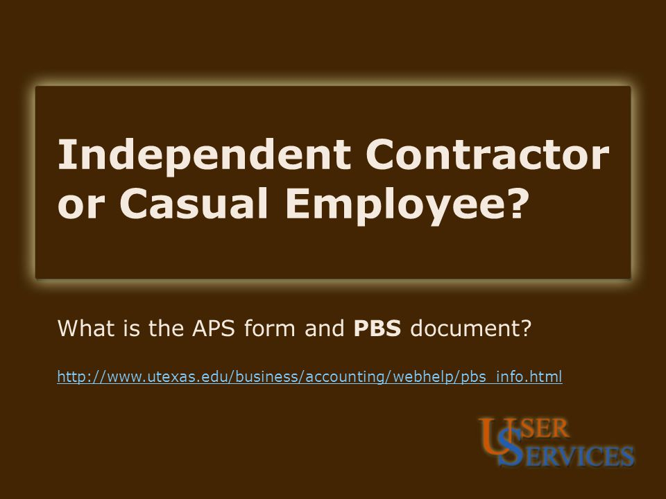 Independent Contractor or Casual Employee. What is the APS form and PBS document.