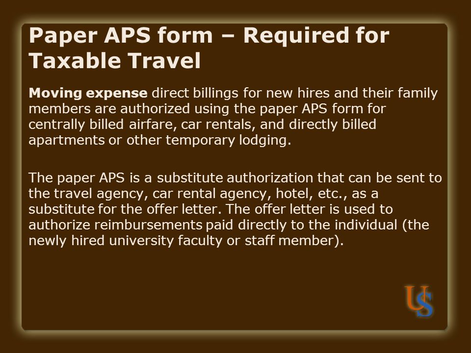 Paper APS form – Required for Taxable Travel Moving expense direct billings for new hires and their family members are authorized using the paper APS form for centrally billed airfare, car rentals, and directly billed apartments or other temporary lodging.