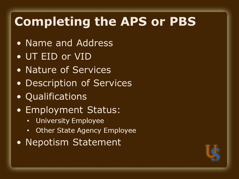 Completing the APS or PBS Name and Address UT EID or VID Nature of Services Description of Services Qualifications Employment Status: University Employee Other State Agency Employee Nepotism Statement