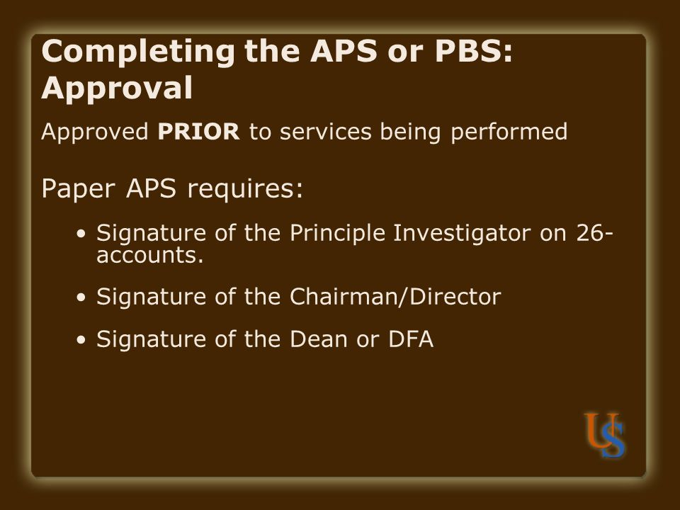 Completing the APS or PBS: Approval Approved PRIOR to services being performed Paper APS requires: Signature of the Principle Investigator on 26- accounts.