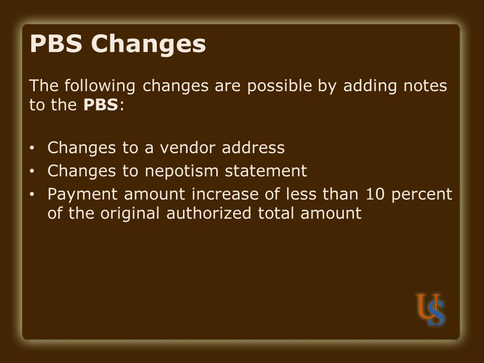 PBS Changes The following changes are possible by adding notes to the PBS: Changes to a vendor address Changes to nepotism statement Payment amount increase of less than 10 percent of the original authorized total amount