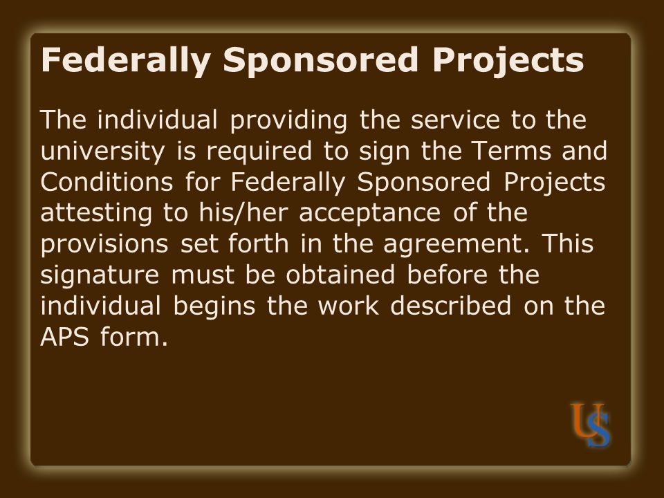 Federally Sponsored Projects The individual providing the service to the university is required to sign the Terms and Conditions for Federally Sponsored Projects attesting to his/her acceptance of the provisions set forth in the agreement.