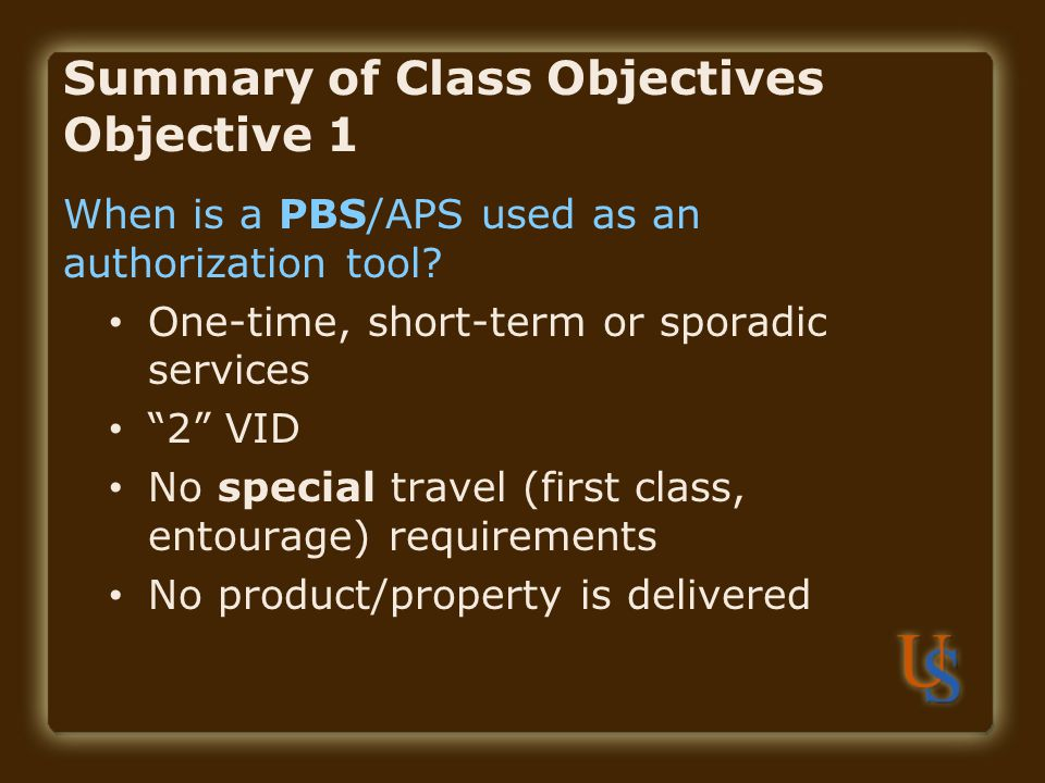 Summary of Class Objectives Objective 1 When is a PBS/APS used as an authorization tool.