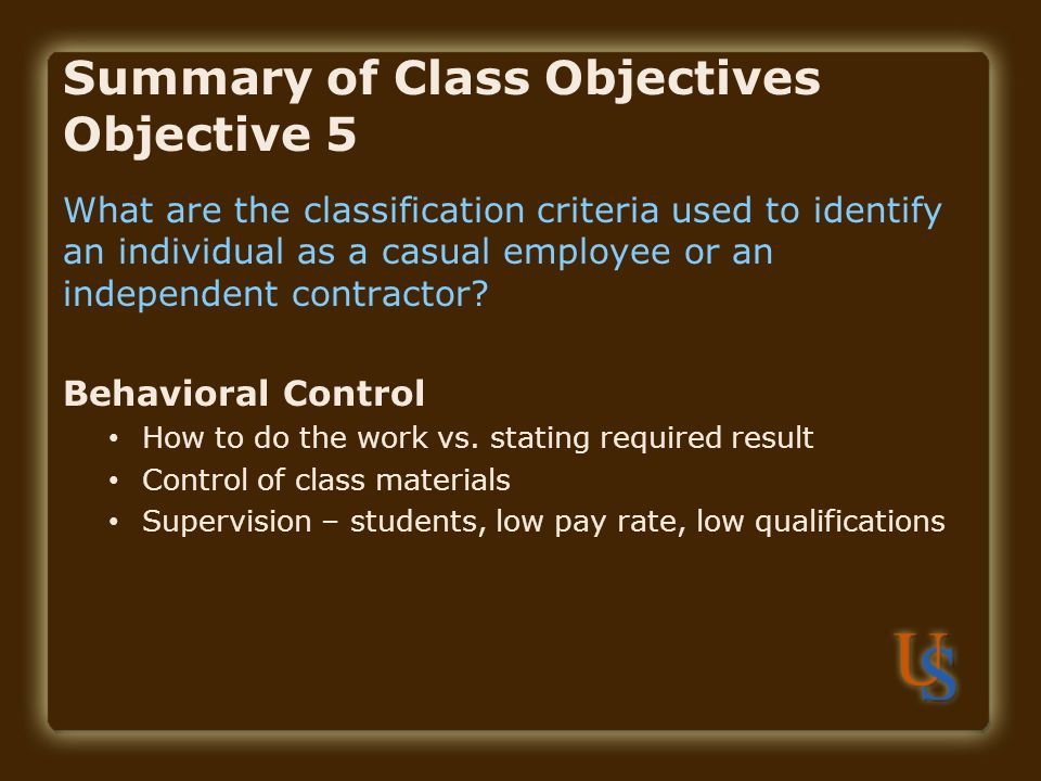 Summary of Class Objectives Objective 5 What are the classification criteria used to identify an individual as a casual employee or an independent contractor.