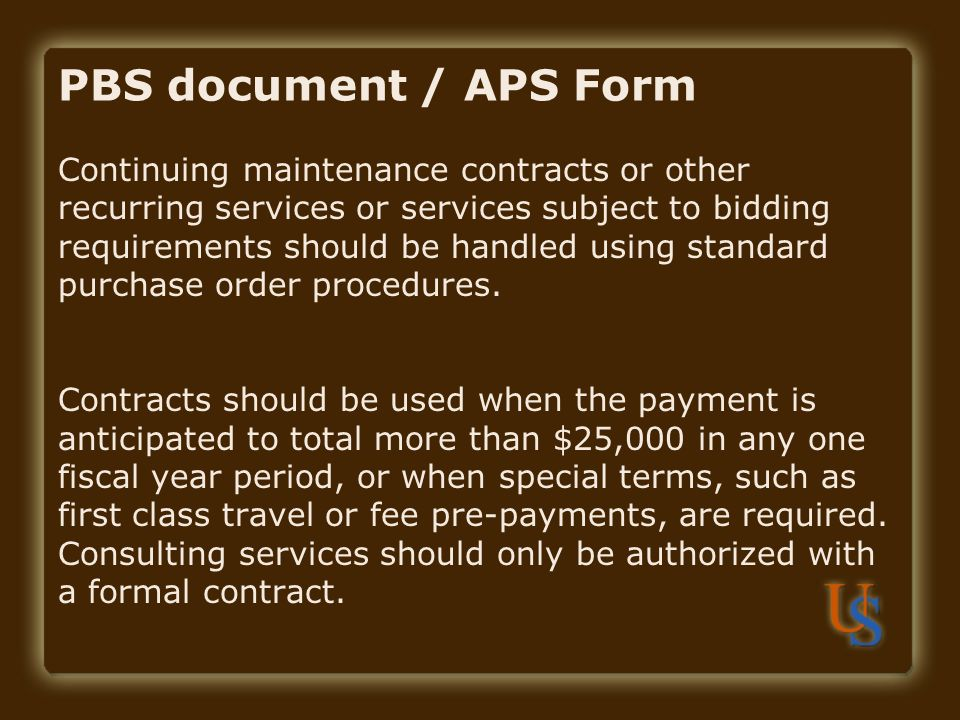 PBS document / APS Form Continuing maintenance contracts or other recurring services or services subject to bidding requirements should be handled using standard purchase order procedures.