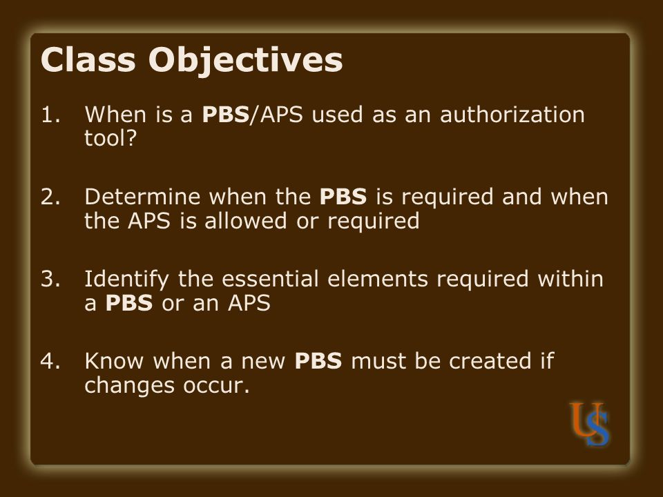 Class Objectives 1.When is a PBS/APS used as an authorization tool.