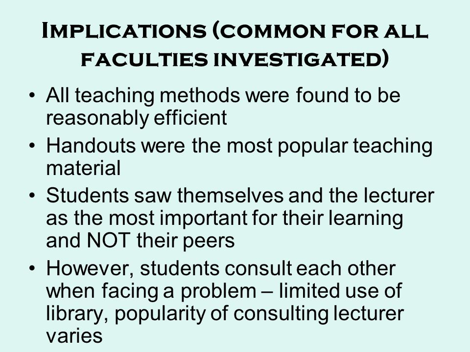 Implications (common for all faculties investigated) All teaching methods were found to be reasonably efficient Handouts were the most popular teaching material Students saw themselves and the lecturer as the most important for their learning and NOT their peers However, students consult each other when facing a problem – limited use of library, popularity of consulting lecturer varies