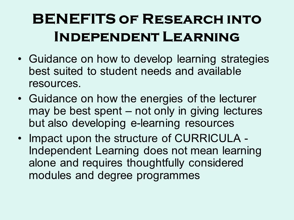 BENEFITS of Research into Independent Learning Guidance on how to develop learning strategies best suited to student needs and available resources.