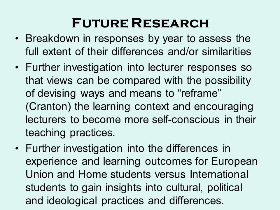 Future Research Breakdown in responses by year to assess the full extent of their differences and/or similarities Further investigation into lecturer responses so that views can be compared with the possibility of devising ways and means to reframe (Cranton) the learning context and encouraging lecturers to become more self-conscious in their teaching practices.