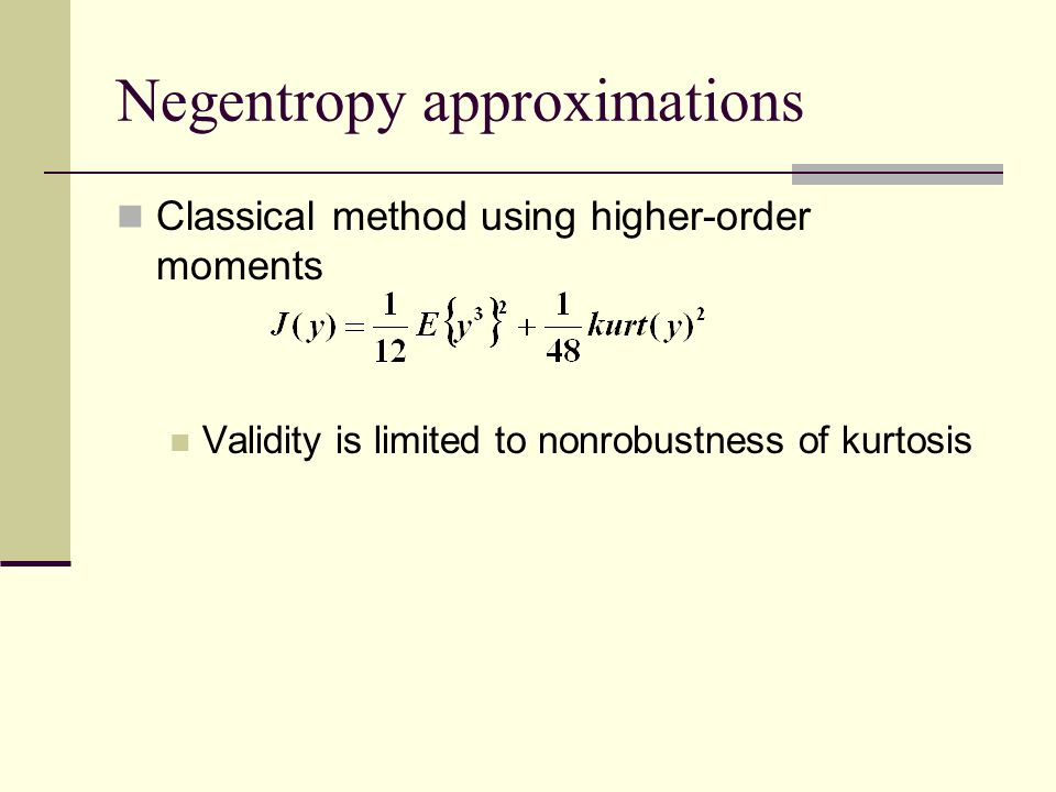 Negentropy approximations Classical method using higher-order moments Validity is limited to nonrobustness of kurtosis