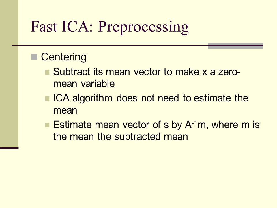 Fast ICA: Preprocessing Centering Subtract its mean vector to make x a zero- mean variable ICA algorithm does not need to estimate the mean Estimate m