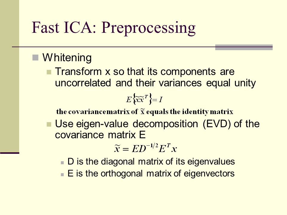 Fast ICA: Preprocessing Whitening Transform x so that its components are uncorrelated and their variances equal unity Use eigen-value decomposition (E