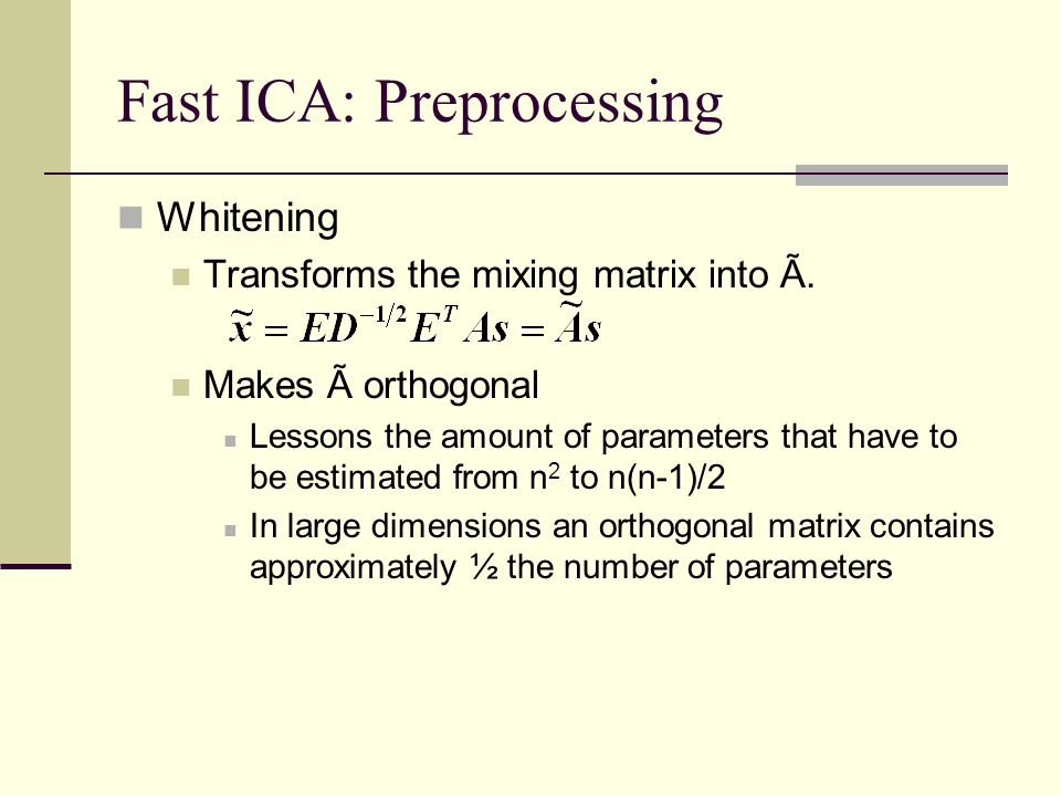 Fast ICA: Preprocessing Whitening Transforms the mixing matrix into Ã. Makes à orthogonal Lessons the amount of parameters that have to be estimated f