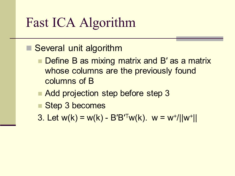 Fast ICA Algorithm Several unit algorithm Define B as mixing matrix and B′ as a matrix whose columns are the previously found columns of B Add project