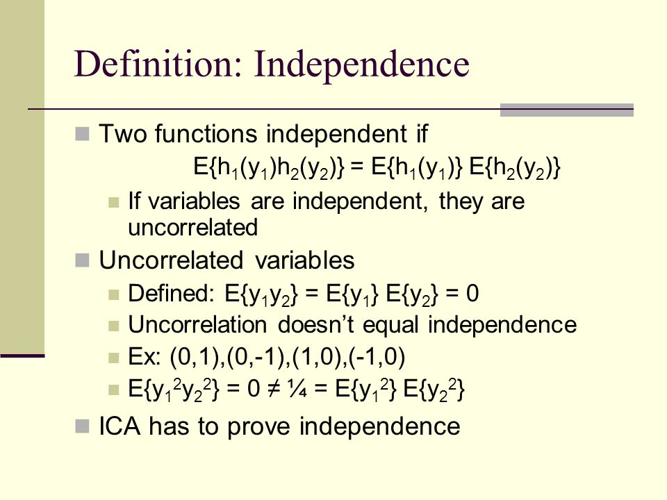 Definition: Independence Two functions independent if E{h 1 (y 1 )h 2 (y 2 )} = E{h 1 (y 1 )} E{h 2 (y 2 )} If variables are independent, they are unc